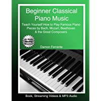 Beginner Classical Piano Music: Teach Yourself How to Play Famous Piano Pieces by Bach, Mozart, Beethoven & the Great…