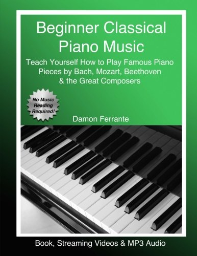 Beginner Classical Piano Music: Teach Yourself How to Play Famous Piano Pieces by Bach, Mozart, Beethoven & the Great Composers (Book, Streaming Videos & MP3 Audio) (Adult Piano Easy)