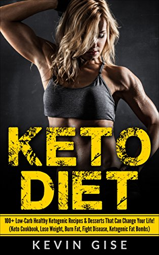 Keto Diet: 100+ Low-Carb Healthy Ketogenic Recipes & Desserts That Can Change Your Life! (Keto Cookbook, Lose Weight, Burn Fat, Fight Disease, Ketogenic Fat Bombs) by Kevin Gise