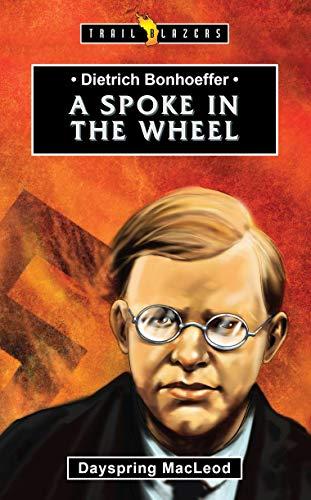 Dietrich Bonhoeffer: A Spoke in the Wheel (Trail Blazers)