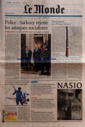 MONDE (LE) [No 19291] du 01/02/2007 - POLICE - SARKOZY REJETTE LES ATTAQUES SOCIALISTE - PRESIDENTIELLE - LE CANDIDAT DE L+¡UMP CENTRE SA CAMPAGNE SUR L+¡EMPLOI PAR GERARD DAVET FEU LA FUMEE PAR PHILIPPE DELERM LES 'PARACHUTES DORES+« DES PATRONS, UNE PRATIQUE DE PLUS EN PLUS CONTESTEE LE CENTRE POMPIDOU A LA POINTE DE LA CREATION CONTEMPORAINE PAGE TROIS - UN PROCHE DE PASQUA SUPERVISE LA RECHERCHE SUR LA SECURITE SIDERURGIE - LE GROUP INDIEN TATA RACHETE L+¡ANGLO-NEERLANDAIS CO