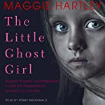 The Little Ghost Girl: Abused, Starved, and Neglected, a Little Girl Desperate for Someone to Love Her | Maggie Hartley