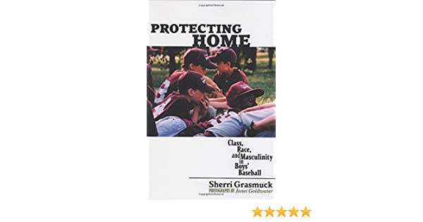 Protecting Home: Class, Race, And Masculinity In Boys Baseball