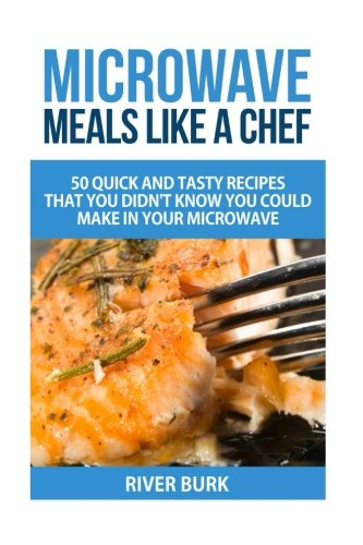 Microwave Meals Like a Chef: 50 Quick and Tasty Recipes That you Didn't Know You Could Make In Your Microwave