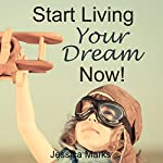 Start Living Your Dream Now: The Pursuit of Self Improvement | Jessica Marks