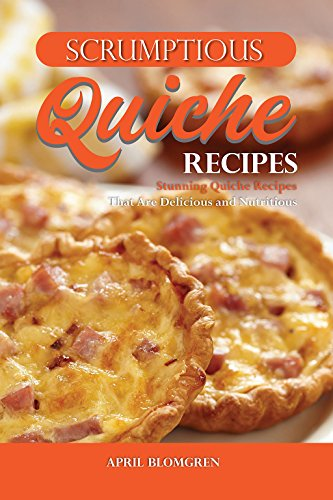 Scrumptious Quiche Recipes: Stunning Quiche Recipes That Are Delicious and Nutritious by April Blomgren