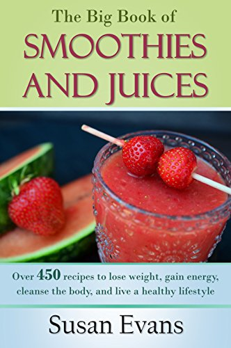 The Big Book of Smoothies and Juices: Over 450 recipes to lose weight, gain energy, cleanse the body, and live a healthy lifestyle by Susan Evans