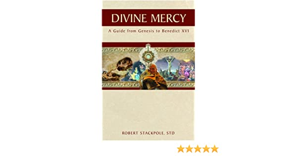 Divine Mercy A Guide From Genesis To Benedict Xvi Robert Stackpole