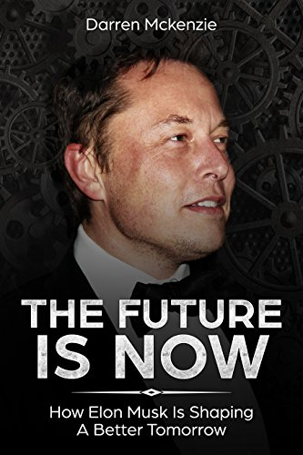 Elon Musk: The Future Is Now: | How Elon Musk Is Shaping A Better Tomorrow | Including Life Lessons That Lead To The Creation Of Tesla, SpaceX, PayPal And More