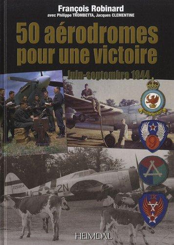 50 Aérodromes pour une Victoire Juin-Septembre 1944  [Robinard, François - Trombetta, Philippe - Clementine, J.] (Tapa Dura)