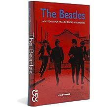 The Beatles. História por trás de Todas as Canções