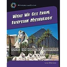 What We Get From Eqyptian Mythology (21st Century Skills Library: Mythology and Culture)