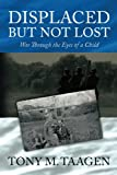 Displaced But Not Lost: War Through The Eyes Of A Child: War Through the Eyes of a Child