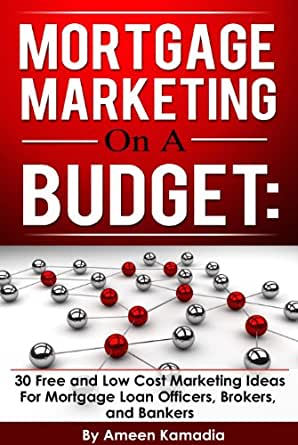 Mortgage Marketing on a Budget: 30 Free and Low Cost Marketing Ideas for Mortgage Loan Officers ...