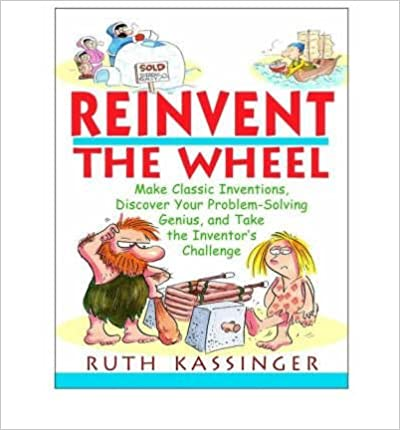 Book [ { REINVENT THE WHEEL: MAKE CLASSIC INVENTIONS, DISCOVER YOUR PROBLEM-SOLVING GENIUS, AND TAKE THE INVENTOR'S CHALLENGE } ] by Kassinger, Ruth G (AUTHOR) Sep-19-2001 [ ]