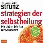 Strategien der Selbstheilung: Die sieben Schritte zur Gesundheit | Ulrich Strunz