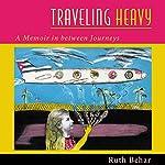Traveling Heavy: A Memoir in Between Journeys | Ruth Behar