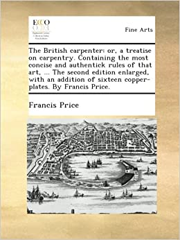 The British carpenter: or, a treatise on carpentry. Containing the most concise and authentick rules of that art, ... The second edition enlarged, ... of sixteen copper-plates. By Francis Price.