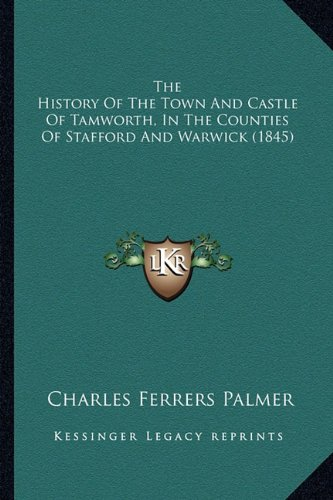 (The History Of The Town And Castle Of Tamworth, In The Counties Of Stafford And Warwick (1845))