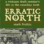 Erratic North: A Vietnam Draft Resister's Life in the Canadian Bush | Mark Frutkin
