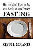 Half the Man That I Use to Be, and a Whole Lot More Through FASTING, Kevin L. McCants, 1448978998