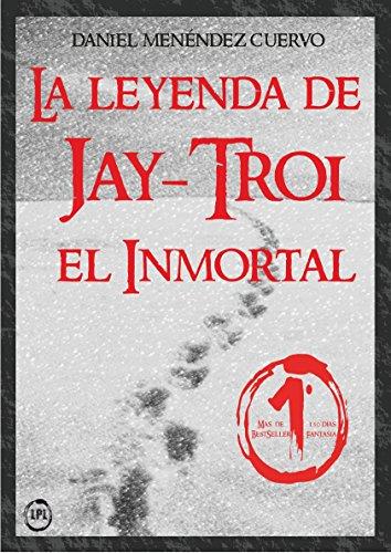 Descargar Libro La Leyenda De Jay-troi. El Inmortal: Daniel Menéndez Cuervo