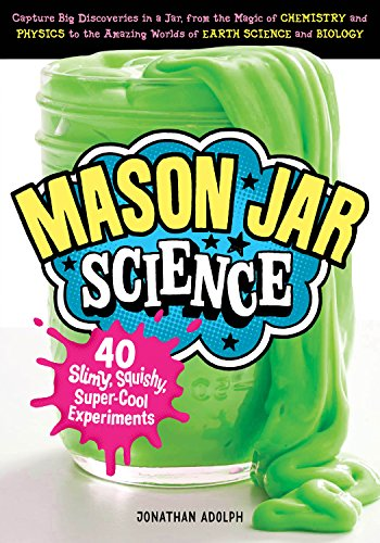 Book Cover: Mason Jar Science: 40 Slimy, Squishy, Super-Cool Experiments; Capture Big Discoveries in a Jar, from the Magic of Chemistry and Physics to the Amazing Worlds of Earth Science and Biology