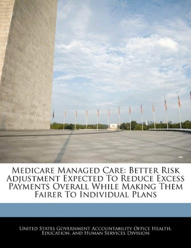 Medicare Managed Care: Better Risk Adjustment Expected To Reduce Excess Payments Overall While Making Them Fairer To Individual Plans ebook