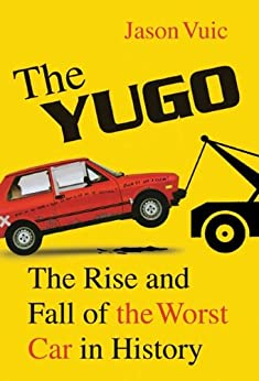 The Yugo: The Rise and Fall of the Worst Car in History by [Vuic, Jason]