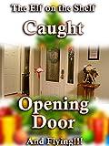 Elf on the Shelf Caught Opening Door and Flying