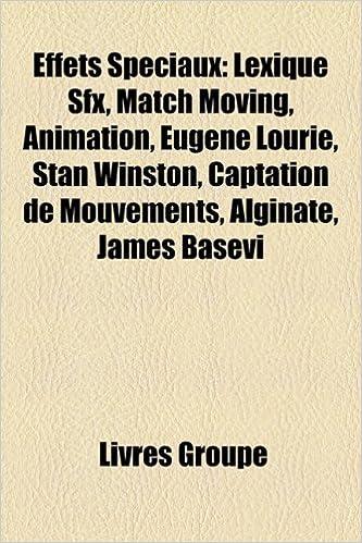 Lire Effets Speciaux: Lexique Sfx, Match Moving, Animation, Eugene Lourie, Stan Winston, Captation de Mouvements, Alginate, James Basevi epub pdf