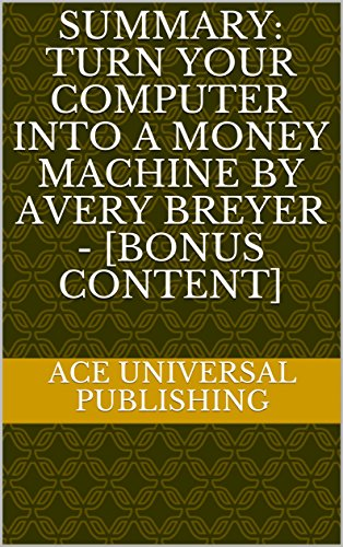 Summary: Turn Your Computer Into a Money Machine by Avery Breyer - [Bonus Content]