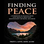 Finding Peace: A Workbook on Healing from Loss, Rejection, Neglect, Abandonment, Betrayal, and Abuse | Troy L. Love