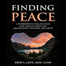 Finding Peace: A Workbook on Healing from Loss, Rejection, Neglect, Abandonment, Betrayal, and Abuse Audiobook by Troy L. Love Narrated by Sean Slater