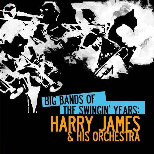 Big Bands Of The Swingin' Years: Harry James & His Orchestra (Digitally -