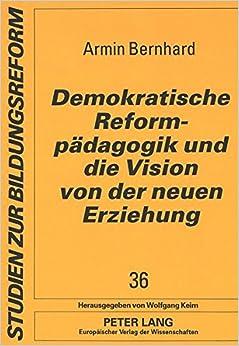 Demokratische Reformpaedagogik Und Die Vision Von Der Neuen Erziehung: Sozialgeschichtliche Und Bildungstheoretische Analysen Zur Entschiedenen Schulreform (Studien Zur Bildungsreform, )
