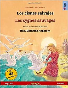 Los cisnes salvajes - Les cygnes sauvages (español - francés). Basado en un cuento de hadas de Hans Christian Andersen: Libro infantil bilingüe con . ...