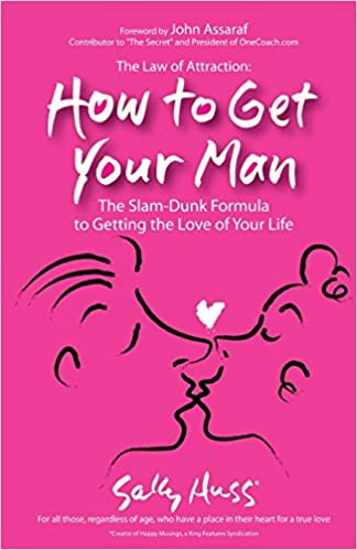 The Law Of Attraction: How To Get Your Man: The Slam-Dunk Formula To