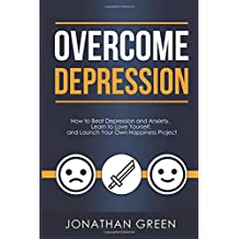 Overcome Depression: How to Beat Depression and Anxiety, Learn to Love Yourself, and Launch Your Own Happiness Project (Habit of Success) (Volume 3)