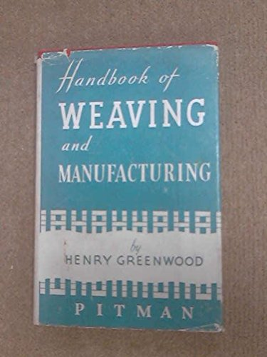 Handbook of weaving and manufacturing,: Containing yarn and cloth calculations, types of yarns, conversion tables, loom drafts, tie-ups and peg plans, ... humidifying, ventilation and artificial silk
