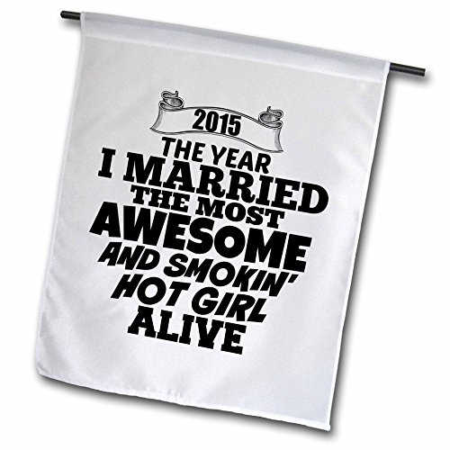 BrooklynMeme Sayings - 2015 The year I married the most smoking hot girl alive - 12 x 18 inch Garden Flag (fl_212159_1)
