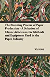 The Finishing Process of Paper Production - a Selection of Classic Articles on the Methods and Equipment Used in the Paper Industry, Various, 1447430530