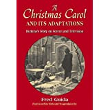 A Christmas Carol And Its Adaptations: A Critical Examination of Dickens's Story And Its Productions on Screen And Television