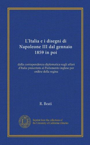 L'Italia e i disegni di Napoleone III dal gennaio 1859 in poi: dalla corrispondenza diplomatica sugli affari d'Italia presentata al Parlamento inglese per ordine della regina (Italian Edition)