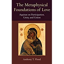 The Metaphysical Foundations of Love: Aquinas on Participatin, Unity, and Union