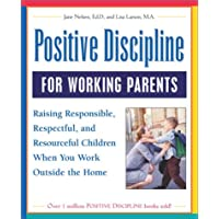 Positive Discipline for Working Parents: Raising Responsible, Respectful, and Resourceful Children When You Work Outside the Home