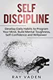 Self-Discipline: Develop Daily Habits to Program Your Mind, Build Mental Toughness, Self-Confidence and WillPower