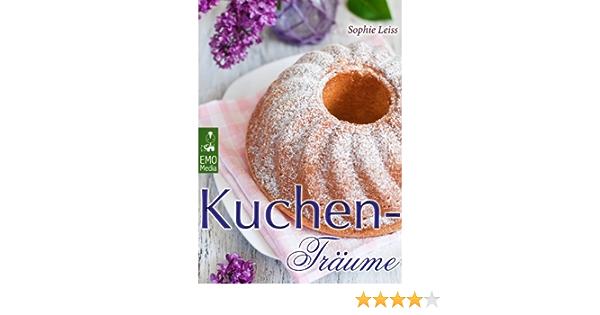 Kuchen-Träume - So schmeckt das süße Glück. Backen leicht gemacht: Die besten Rezepte für Kuchen, Torten, Gebäck, Muffins und andere Leckereien ...