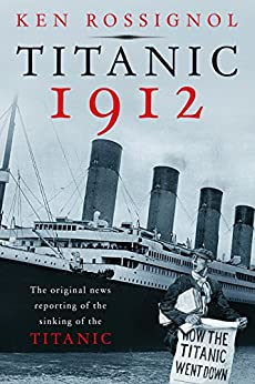 Titanic 1912: The original news reporting of the sinking of the Titanic (History of the RMS Titanic series) by [Rossignol, Ken]