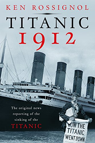 Titanic 1912: The original news reporting of the sinking of the Titanic (History of the RMS Titanic series)